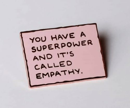 superpower: YOU HAVE A  SUPERPOWER  AND IT'S  CALLED  EMPATHY.