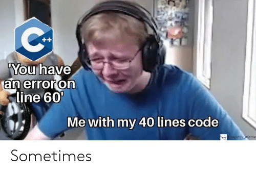 lines: ++  You have  an erroron  line 60'  Me with my 40 lines code  me/odey meme Sometimes