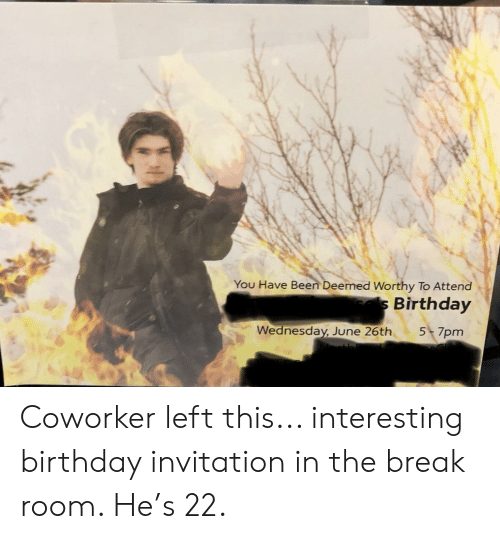 Birthday, Break, and Wednesday: You Have Been Deemed Worthy To Attend  Birthday  5 7pm  Wednesday, June 26th Coworker left this... interesting birthday invitation in the break room. He's 22.