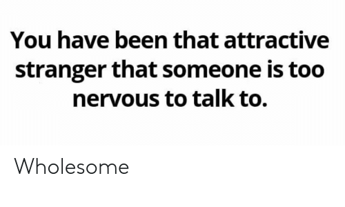 Wholesome, Been, and You: You have been that attractive  stranger that someone is too  nervous to talk to. Wholesome