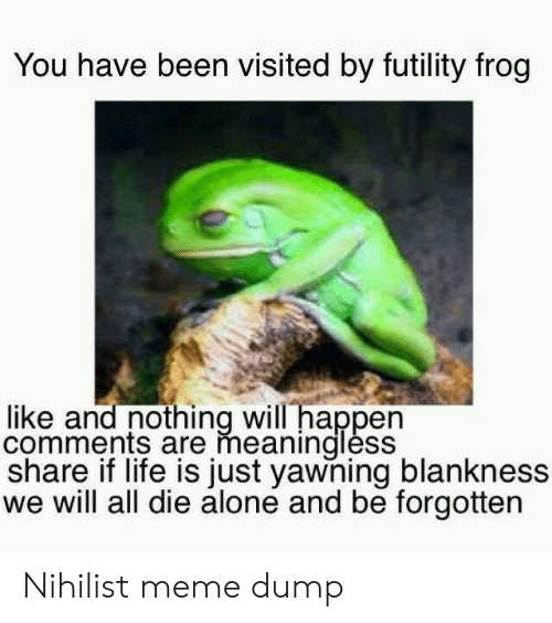 Futility Frog: You have been visited by futility frog  like and nothing will happen  comments are meaninglėss  share if life is just yawning blankness  we will all die alone and be forgotten Nihilist meme dump