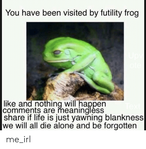 Futility Frog: You have been visited by futility frog  Upv  |like and nothing will happen  comments are meaninglèss  |share if life is just yawning blankness|  we will all die alone and be forgotten me_irl