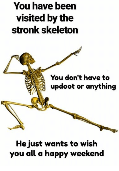 Happy, Been, and Weekend: You have been  visited by the  stronk skeleton  You don't have to  updoot or anything  He just wants to wish  you all a happy weekend