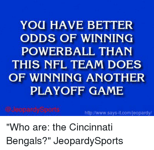 """Cincinnati Bengals: YOU HAVE BETTER  ODDS OF WINNING  POWERBALL THAN  THIS NFL TEAM DOES  OF WINNING ANOTHER  PLAYOFF GAME  httpINww.says it.com/jeopardy """"Who are: the Cincinnati Bengals?"""" JeopardySports"""