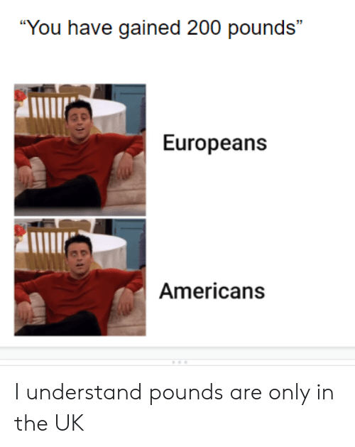 """I Understand: """"You have gained 200 pounds""""  Europeans  Americans I understand pounds are only in the UK"""