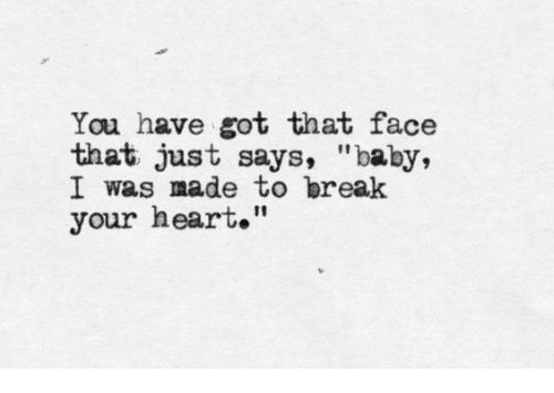 "Break, Heart, and Baby: You have got that face  that just says, ""baby,  I was made to break  your heart."""