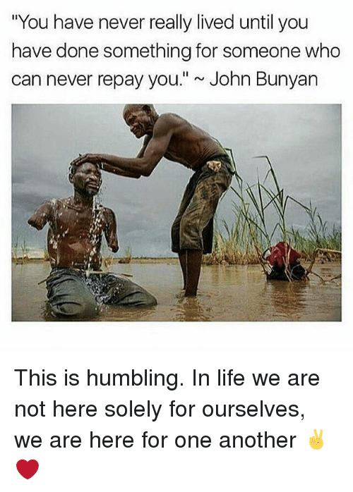 "humbling: ""You have never really lived until you  have done something for someone who  can never repay you."" John Bunyan This is humbling. In life we are not here solely for ourselves, we are here for one another ✌️❤️"