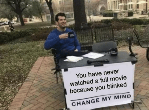 My Mind: You have never  watched a full movie  because you blinked  CHANGE MY MIND