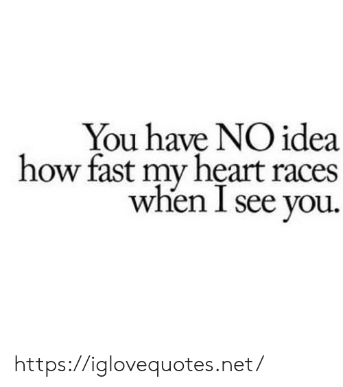 Heart, How, and Idea: You have NO idea  how fast my heart races  when I see you. https://iglovequotes.net/