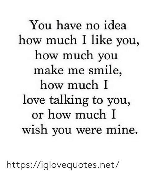 Love, Smile, and How: You have no idea  how much I like you,  how much you  make me smile,  how much I  love talking to you,  or how much I  wish you were mine https://iglovequotes.net/