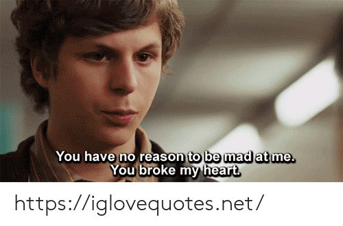 no reason: You have no reason to be mad at me.  You broke my heart https://iglovequotes.net/