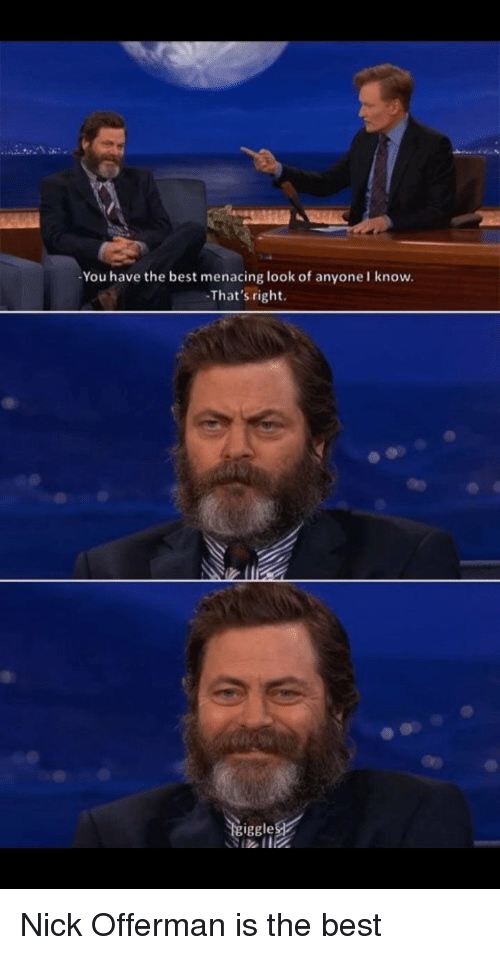 Nick Offerman, Best, and Nick: You have the best menacing look of anyone I know.  That's right.  iggle Nick Offerman is the best