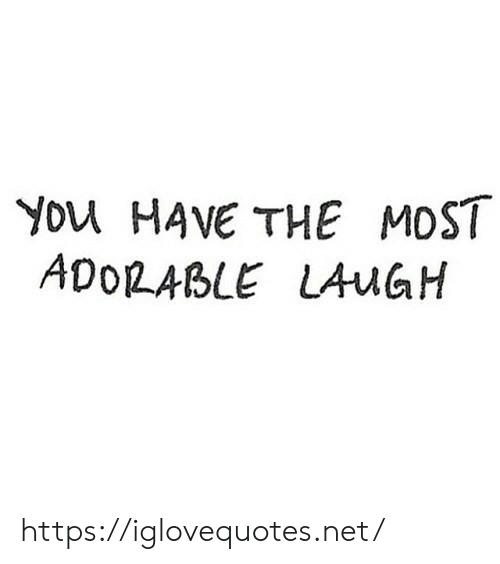 Adorable, Net, and You: You HAVE THE MOST  ADORABLE LAUGH https://iglovequotes.net/