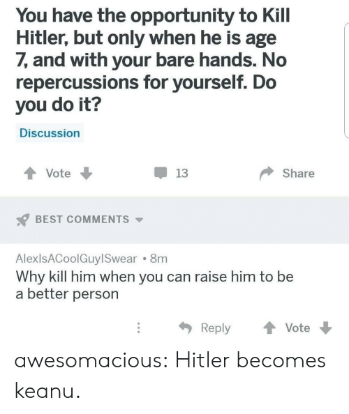 Tumblr, Best, and Blog: You have the opportunity to Kill  Hitler, but only when he is age  7, and with your bare hands. No  repercussions for yourself. Do  you do it?  Discussion  Share  Vote  13  BEST COMMENTS  AlexlsACoolGuyl Swear 8m  Why kill him when you can raise him to be  a better person  Reply  Vote awesomacious:  Hitler becomes keanu.