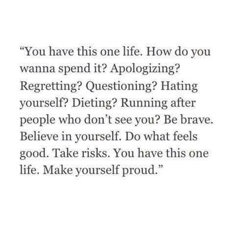 """Dieting, Life, and Brave: """"You have this one life. How do you  wanna spend it? Apologizing?  Regretting? Questioning? Hating  yourself? Dieting? Running after  people who don't see you? Be brave.  Believe in yourself. Do what feels  good. Take risks. You have this one  life. Make yourself proud."""""""