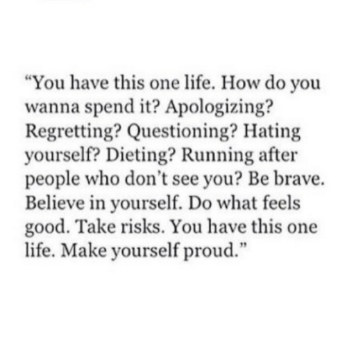 """Questioning: """"You have this one life. How do you  wanna spend it? Apologizing?  Regretting? Questioning? Hating  yourself? Dieting? Running after  people who don't see you? Be brave.  Believe in yourself. Do what feels  good. Take risks. You have this one  life. Make yourself proud.""""  12"""