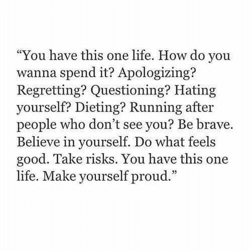 """Questioning: """"You have this one life. How do you  wanna spend it? Apologizing?  Regretting? Questioning? Hating  yourself? Dieting? Running after  people who don't see you? Be brave.  Believe in yourself. Do what feels  good. Take risks. You have this one  life. Make yourself proud."""""""