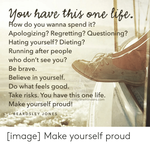 Dieting, Life, and Brave: You have this one life.  How do you wanna spend it?  Apologizing? Regretting? Questioning?  Hating yourself? Dieting?  Running after people  who don't see you?  Be brave.  Believe in yourself.  Do what feels good.  Take risks. You have this one life.  Make yourself proud!  simplereminders.com  BEARDSLEY JONES [image] Make yourself proud