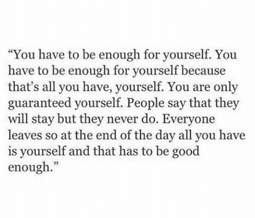 "Good, Never, and Day: ""You have to be enough for yourself. You  have to be enough for yourself because  that's all you have, yourself. You are only  guaranteed yourself. People say that they  will stay but they never do. Everyone  leaves so at the end of the day all you have  is yourself and that has to be good  enough."""
