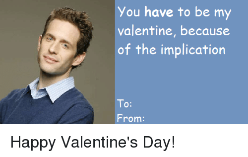 happy valentines: You have to be my  valentine, because  of the implication  To:  10:  From: Happy Valentine's Day!