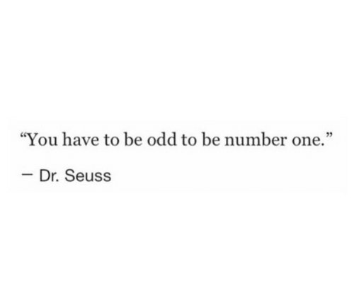 "Dr. Seuss, One, and You: ""You have to be odd to be number one.""  03  - Dr. Seuss"