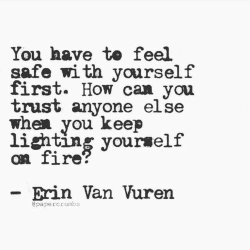 Fire, How, and Can: You have to feel  safe with yourself  first. How can you  trust anyone else  when you keep  lighting yourself  on fire?  Erin Van Vuren  @papercrumbs