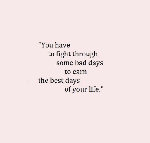 "Days To: ""You have  to fight through  some bad days  to earn  the best days  of your life."""