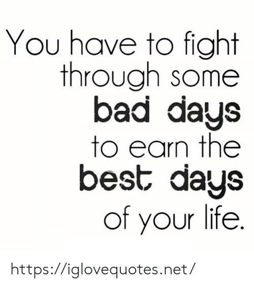 Days To: You have to fight  through some  bad days  to earn the  best days  of your life. https://iglovequotes.net/