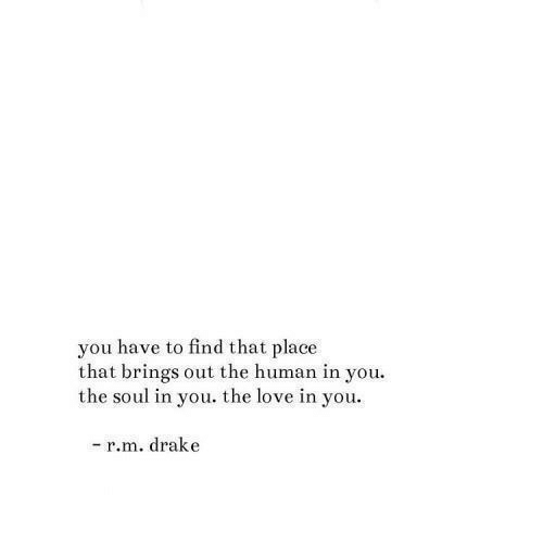 Drake, Love, and Human: you have to find that place  that brings out the human in you  the soul in you. the love in you  -r.m. drake