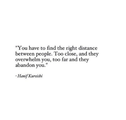 "They, You, and Right: ""You have to find the right distance  between people. Too close, and they  overwhelm you, too far and they  abandon you.""  -Hanif Kureishi"