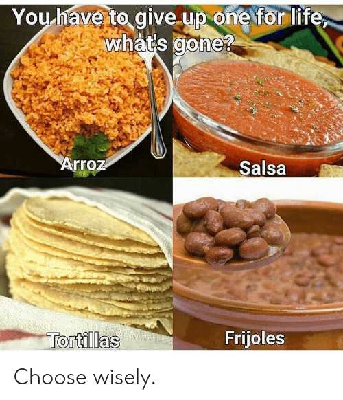 frijoles: You have to give up one for life  whats cone?  Arroz  Salsa  Frijoles  Tortillas Choose wisely.