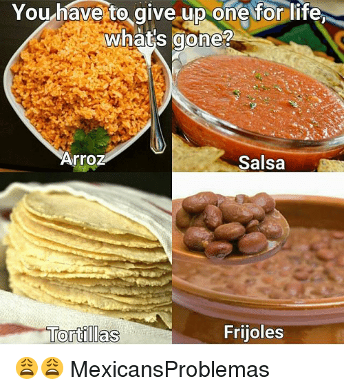 frijoles: You have to give.up one for life  what's gone?  Arroz  Salsa  Frijoles 😩😩 MexicansProblemas