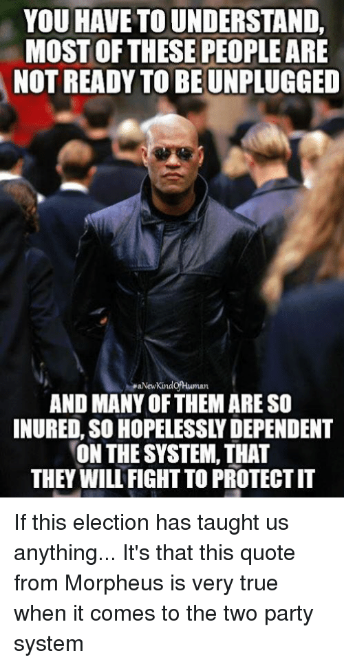 Morpheus: YOU HAVE TO UNDERSTAND,  MOST OF THESE PEOPLE ARE  NOT READY TO BEUNPLUGGED  MaNew KindofHuman  AND MANY OFTHEM ARE SO  INURED, SO HOPELESSLYDEPENDENT  ON THE SYSTEM, THAT  THEY WILU FIGHT TO PROTECTIT If this election has taught us anything... It's that this quote from Morpheus is very true when it comes to the two party system