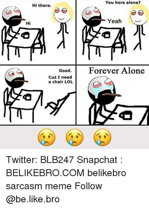 Forever Alone: You here alone?  Hi there.  Yeah  Hi  Good.Forever Alone  Cuz I need  a chair LOL Twitter: BLB247 Snapchat : BELIKEBRO.COM belikebro sarcasm meme Follow @be.like.bro