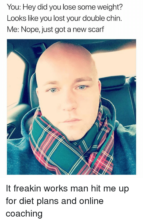 Funny, Lost, and Nope: You: Hey did you lose some weight?  Looks like you lost your double chin.  Me: Nope, just got a new scarf It freakin works man hit me up for diet plans and online coaching