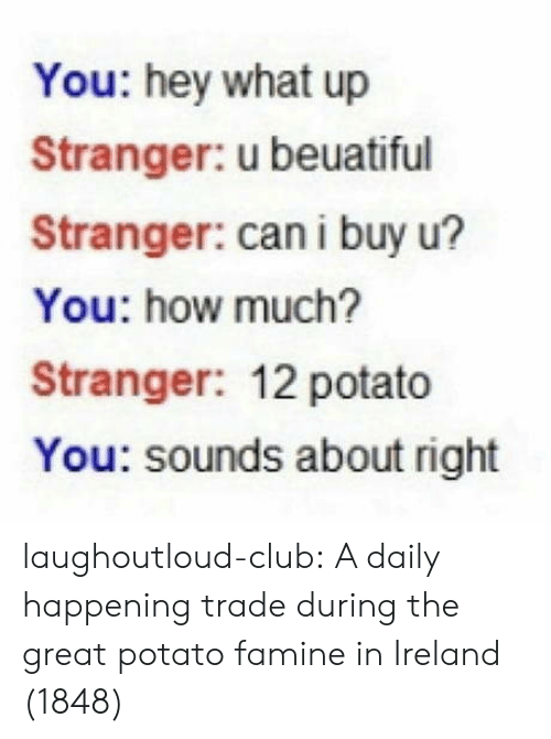 Club, Tumblr, and Blog: You: hey what up  Stranger: u beuatiful  Stranger: can i buy u?  You: how much?  Stranger: 12 potato  You: sounds about right laughoutloud-club:  A daily happening trade during the great potato famine in Ireland (1848)