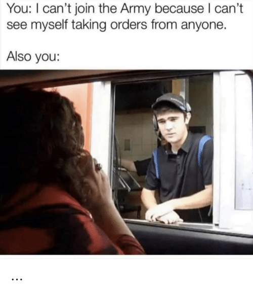 Army: You: I can't join the Army because I can't  myself taking orders from anyone.  Also you: …