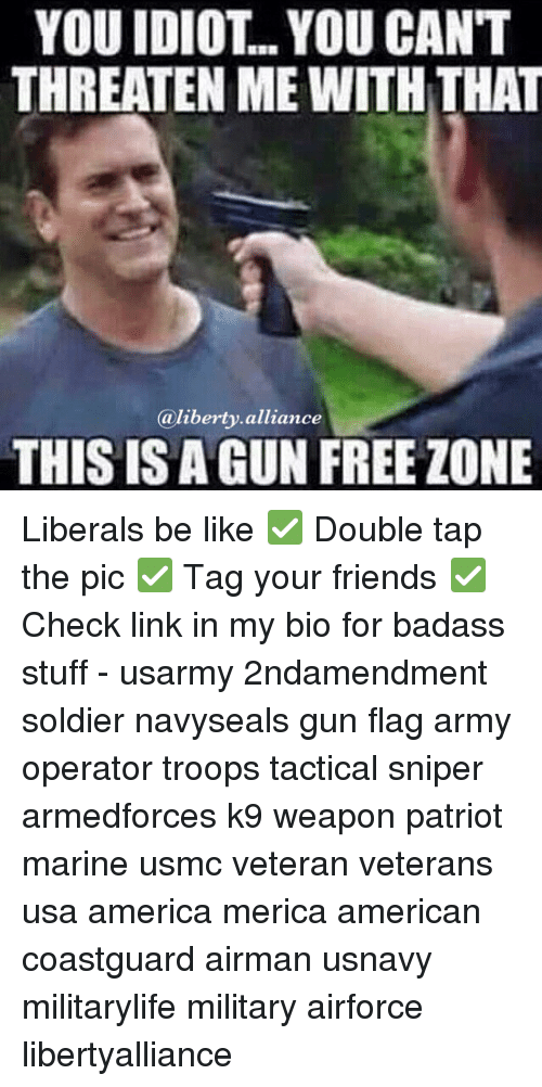 Gun Free Zone: YOU IDIOT.. YOU CANT  THREATEN ME WITH THAT  liberty alliance  a THIS IS A GUN FREE ZONE Liberals be like ✅ Double tap the pic ✅ Tag your friends ✅ Check link in my bio for badass stuff - usarmy 2ndamendment soldier navyseals gun flag army operator troops tactical sniper armedforces k9 weapon patriot marine usmc veteran veterans usa america merica american coastguard airman usnavy militarylife military airforce libertyalliance