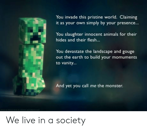 Build Your: You invade this pristine world. Claiming  it as your own simply by your presence  You slaughter innocent animals for their  hides and their flesh...  You devastate the landscape and gouge  out the earth to build your momuments  to vanity...  And yet you call me the monster. We live in a society