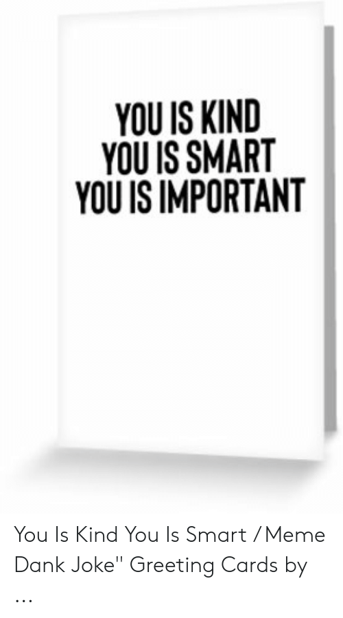 """Dank Joke: YOU IS KIND  YOU IS SMAR  YOU IS IMPORTANT You Is Kind You Is Smart / Meme Dank Joke"""" Greeting Cards by ..."""