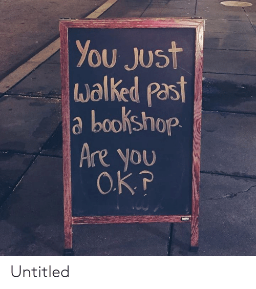 Untitled, You, and Just: You Just  walked past  a bookshop.  Are you  O.KP Untitled
