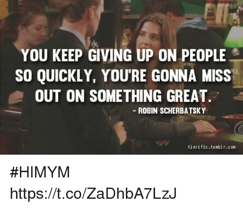 Memes, 🤖, and Himym: YOU KEEP GIVING UP ON PEOPLE  SO QUICKLY, YOU'RE GONNA MISS  OUT ON SOMETHING GREAT.  ROBIN SCHERBATSKY  tinrific.tunblr.con #HIMYM https://t.co/ZaDhbA7LzJ