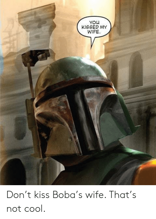 not cool: YOu  KISSED MY  WIFE Don't kiss Boba's wife. That's not cool.