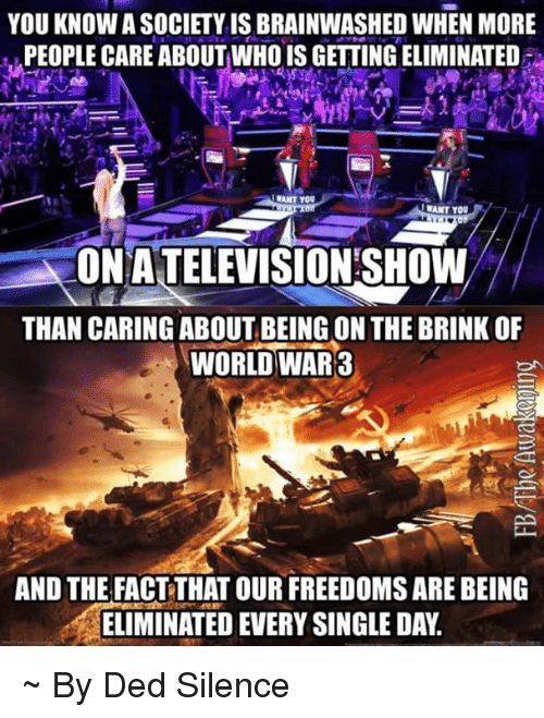Memes, World, and Silence: YOU KNOW A SOCIETY IS BRAINWASHED WHEN MORE  PEOPLE CARE ABOUTWHO IS GETTING ELIMINATED  !WANT YOU  ONATELEVISTON SHOWW  THAN CARING ABOUT BEING ON THE BRINK OF  WORLD WAR3  AND THE FACT THAT OUR FREEDOMS ARE BEING  ELIMINATED EVERY SINGLE DAY. ~ By Ded Silence