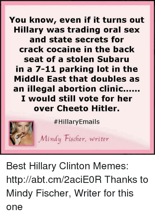 hillary clinton meme: You know, even if it turns out  Hillary was trading oral sex  and state secrets for  crack cocaine in the back  seat of a stolen Subaru  in a 7-11 parking lot in the  Middle East that doubles as  an illegal abortion clinic......  I would still vote for her  over Cheeto Hitler.  Hillary Emails  Mindy Fischer, writer Best Hillary Clinton Memes: http://abt.cm/2aciE0R  Thanks to Mindy Fischer, Writer for this one