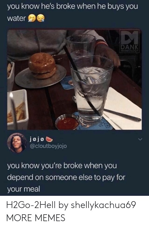 Jojo: you know he's broke when he buys you  water  DANK  MEMEDLOGY  jojo  @cloutboyjojo  you know you're broke when you  depend on someone else to pay for  your meal H2Go-2Hell by shellykachua69 MORE MEMES