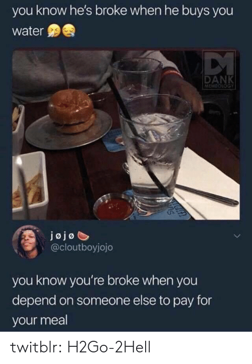 Jojo: you know he's broke when he buys you  water  DANK  MEMEDLOGY  jojo  @cloutboyjojo  you know you're broke when you  depend on someone else to pay for  your meal twitblr:  H2Go-2Hell