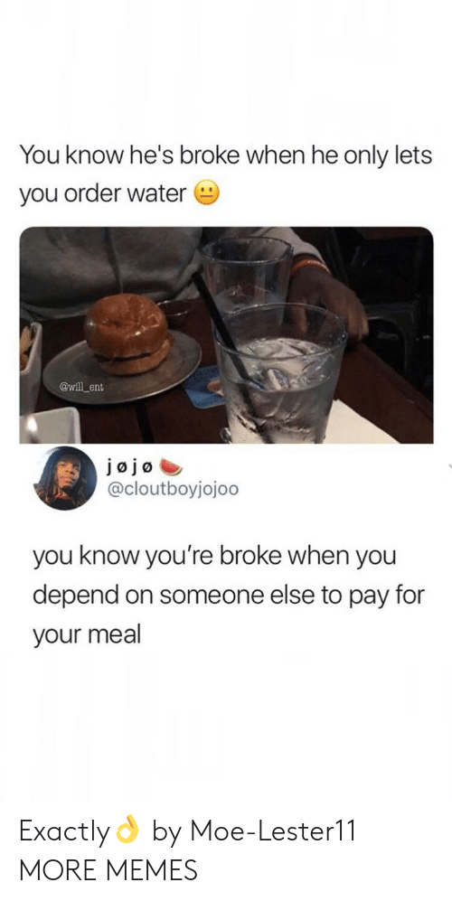 Moe.: You know he's broke when he only lets  you order water  @will ent  JØjø  @cloutboyjojoo  you know you're broke when you  depend on someone else to pay for  your meal Exactly👌 by Moe-Lester11 MORE MEMES