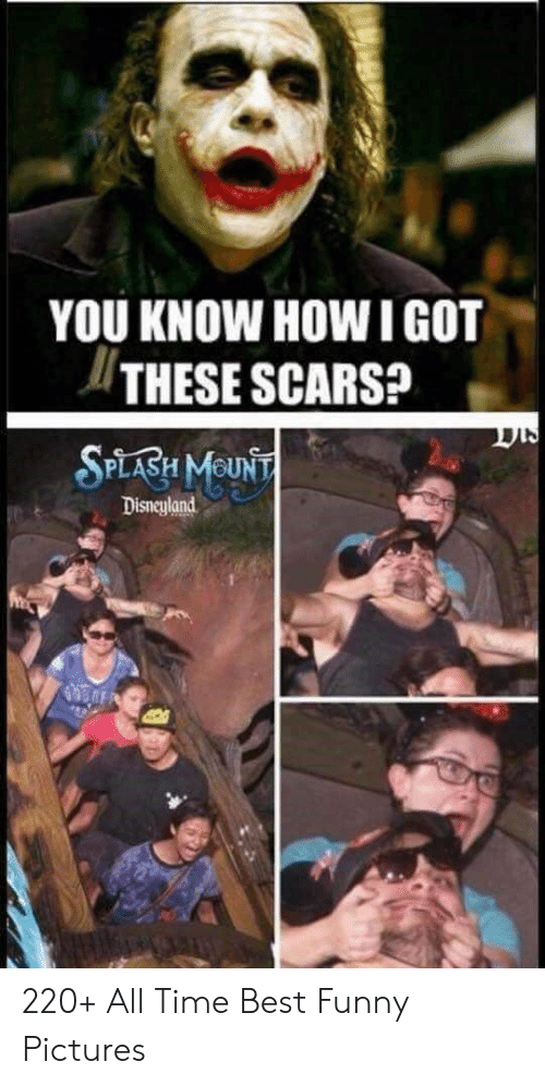 funny pictures: YOU KNOW HOW IGOT  THESE SCARS?  SPLABH MOUNT  Disneyland 220+ All Time Best Funny Pictures