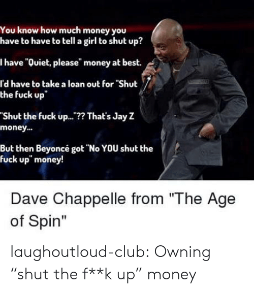 "Jay: You know how much money you  have to have to tell a girl to shut up?  I have ""Quiet, please"" money at best.  l'd have to take a loan out for ""Shut  the fuck up  Shut the fuck up..? That's Jay Z  money..  But then Beyoncé got ""No YOU shut the  fuck up"" money!  Dave Chappelle from ""The Age  of Spin"" laughoutloud-club:  Owning ""shut the f**k up"" money"